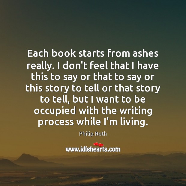 Each book starts from ashes really. I don't feel that I have Philip Roth Picture Quote