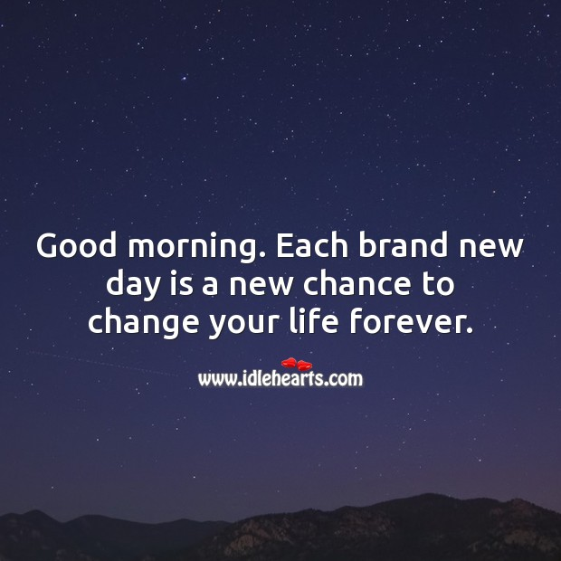 Each brand new day is a new chance to change your life forever. Image