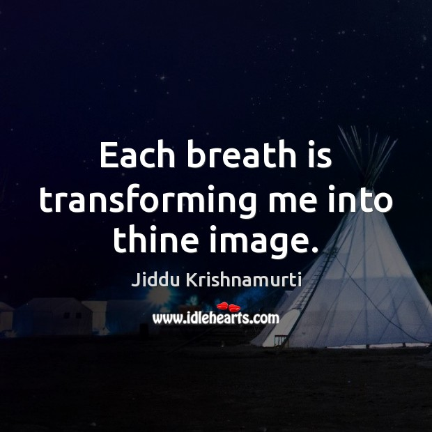 Each breath is transforming me into thine image. Jiddu Krishnamurti Picture Quote