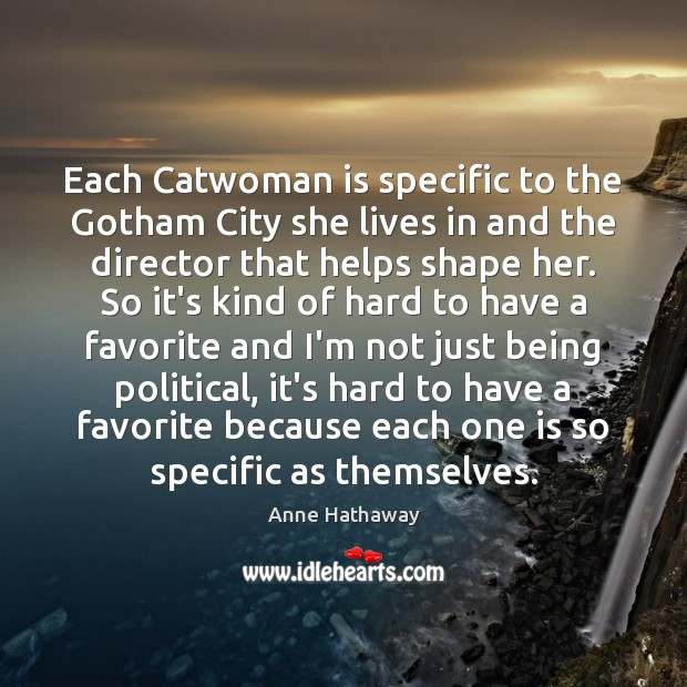 Each Catwoman is specific to the Gotham City she lives in and Anne Hathaway Picture Quote