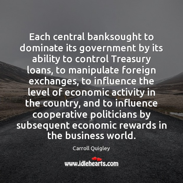 Each central banksought to dominate its government by its ability to control Carroll Quigley Picture Quote