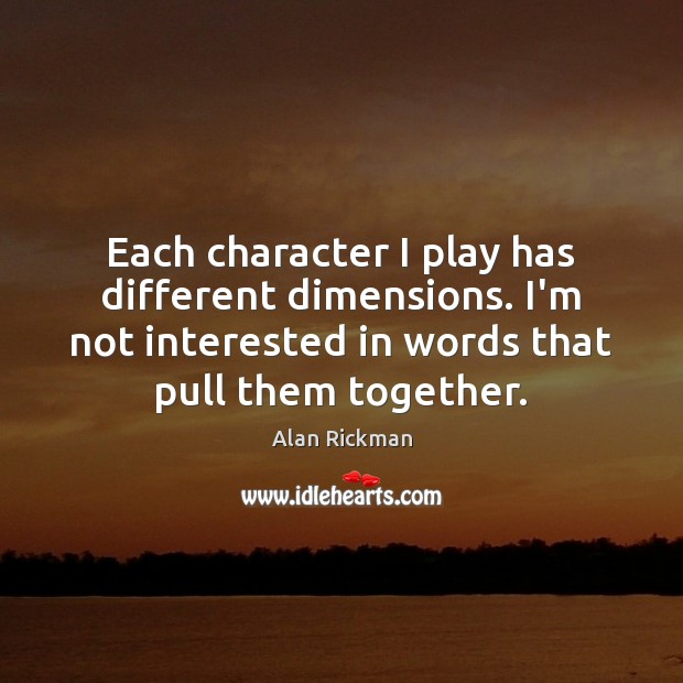 Each character I play has different dimensions. I'm not interested in words Alan Rickman Picture Quote