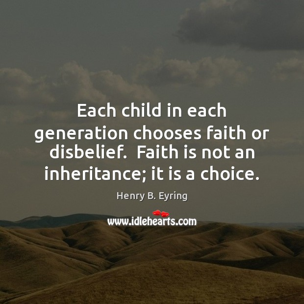 Each child in each generation chooses faith or disbelief.  Faith is not Faith Quotes Image
