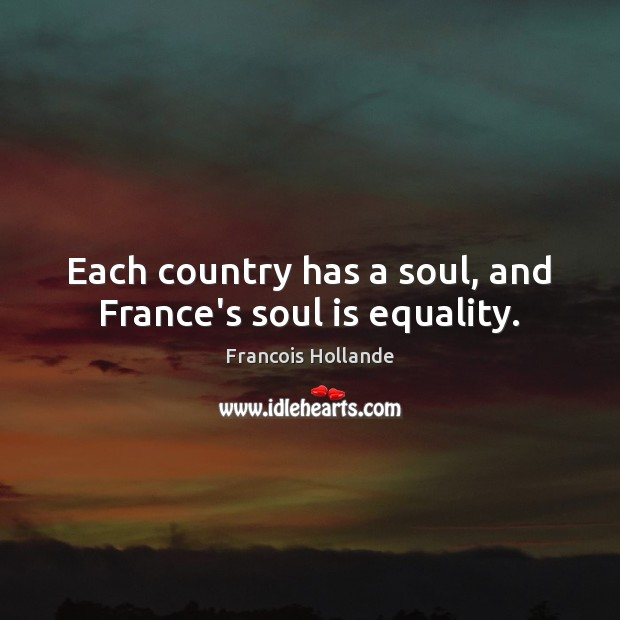 Image, Each country has a soul, and France's soul is equality.