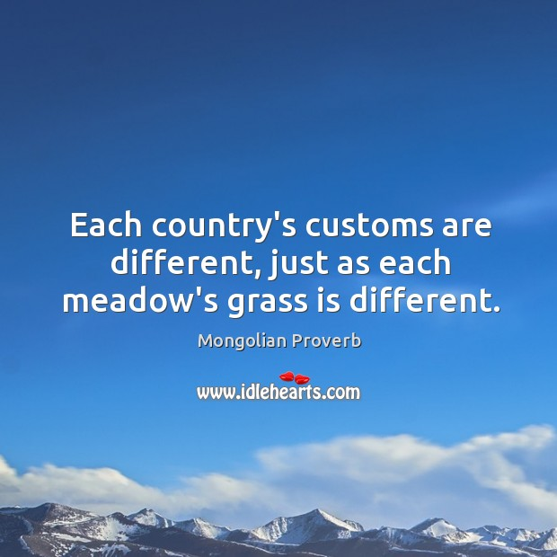 Each country's customs are different, just as each meadow's grass is different. Mongolian Proverbs Image
