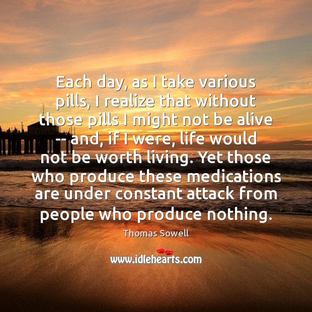 Each day, as I take various pills, I realize that without those Thomas Sowell Picture Quote