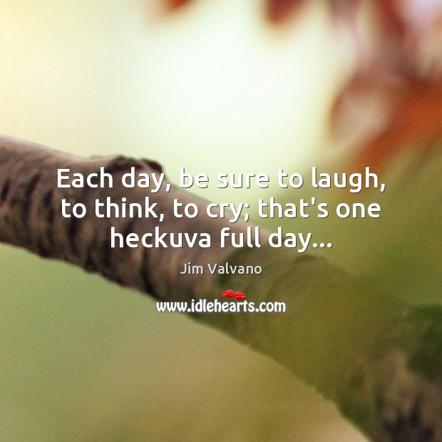 Each day, be sure to laugh, to think, to cry; that's one heckuva full day… Image