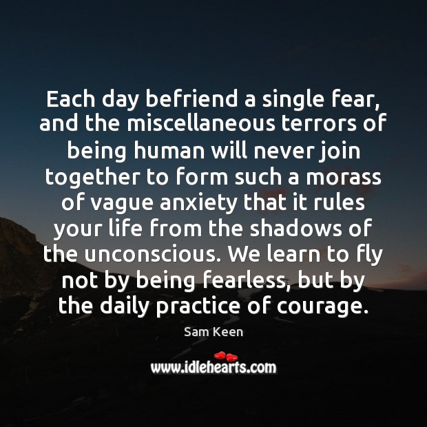 Each day befriend a single fear, and the miscellaneous terrors of being Sam Keen Picture Quote
