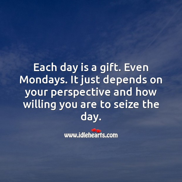 Each day is a Gift. Even Mondays. Gift Quotes Image