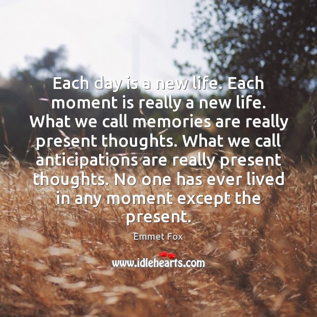 Each day is a new life. Each moment is really a new Emmet Fox Picture Quote