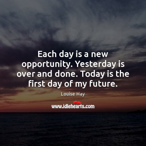 Each day is a new opportunity. Yesterday is over and done. Today Louise Hay Picture Quote