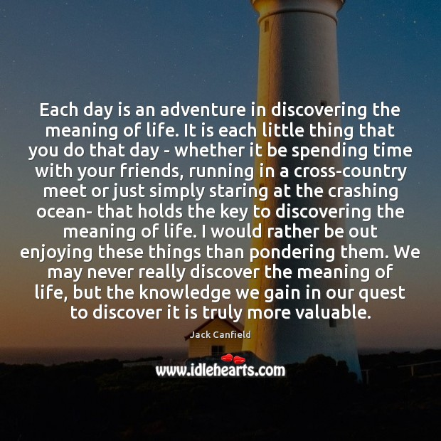 Each day is an adventure in discovering the meaning of life. It Jack Canfield Picture Quote