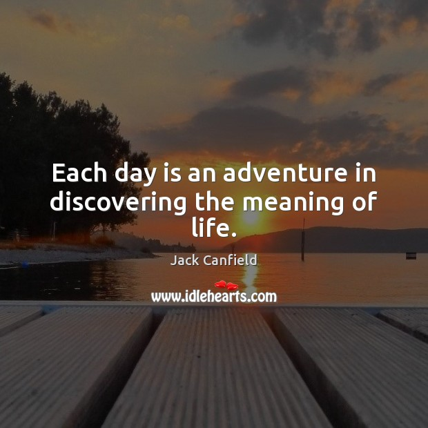 Image, Each day is an adventure in discovering the meaning of life.