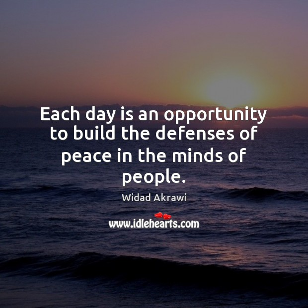 Each day is an opportunity to build the defenses of peace in the minds of people. Widad Akrawi Picture Quote