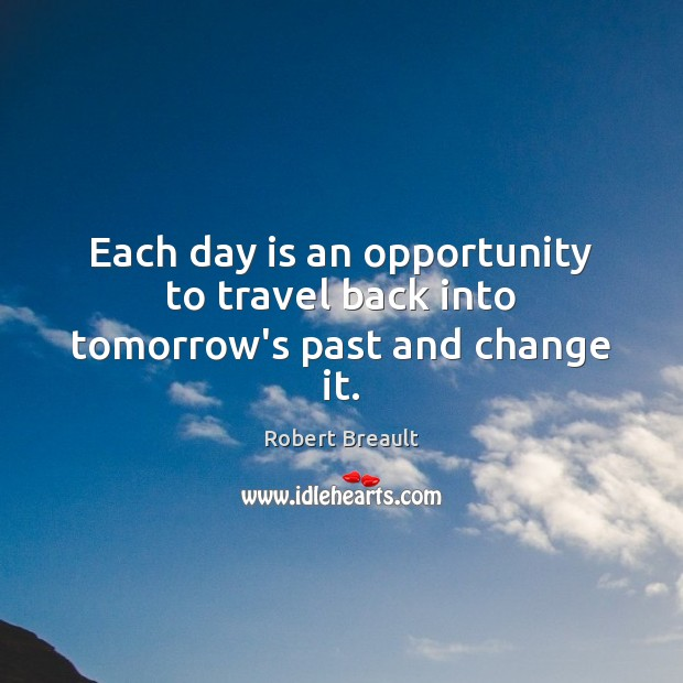 Each day is an opportunity to travel back into tomorrow's past and change it. Image