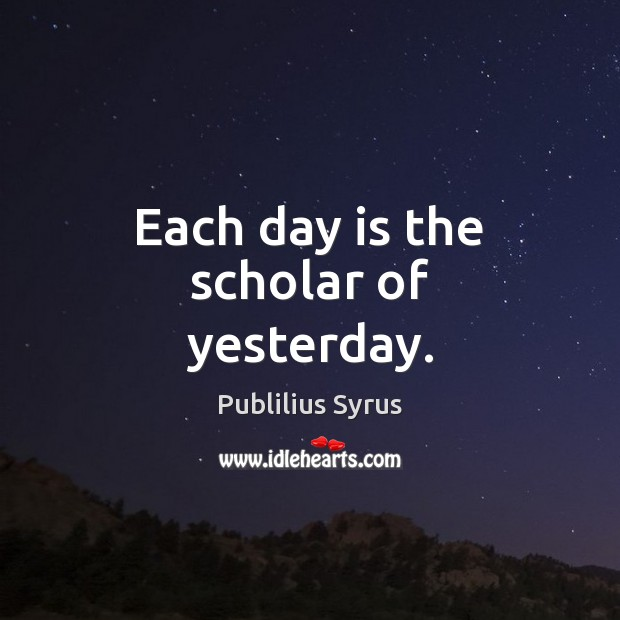 Each day is the scholar of yesterday. Publilius Syrus Picture Quote