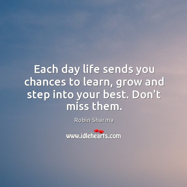 Each day life sends you chances to learn, grow and step into your best. Don't miss them. Image