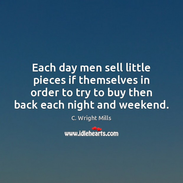 Each day men sell little pieces if themselves in order to try C. Wright Mills Picture Quote