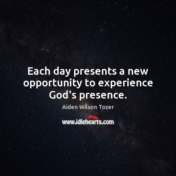 Each day presents a new opportunity to experience God's presence. Aiden Wilson Tozer Picture Quote