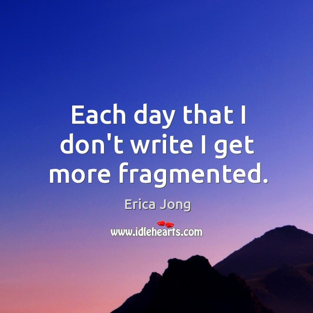 Each day that I don't write I get more fragmented. Image