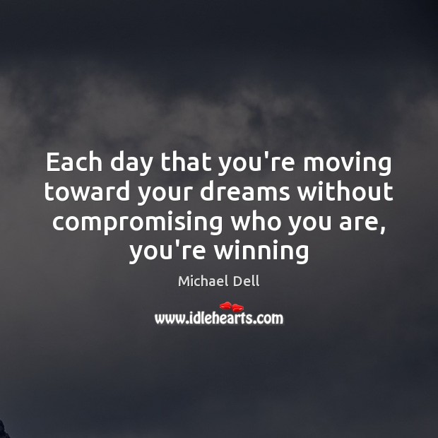 Each day that you're moving toward your dreams without compromising who you Michael Dell Picture Quote