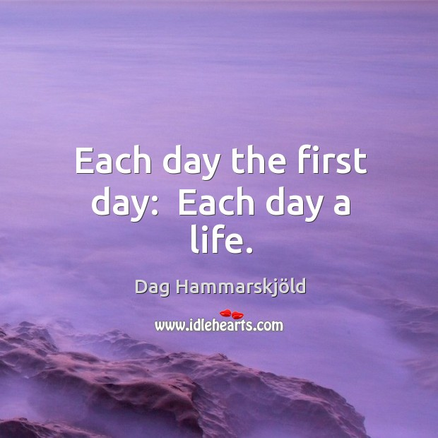 Image, Each day the first day:  Each day a life.