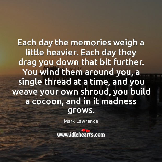 Image, Each day the memories weigh a little heavier. Each day they drag