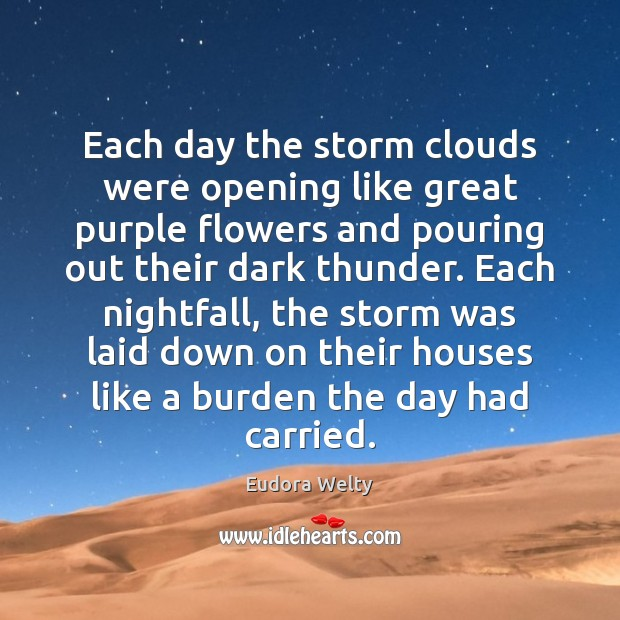 Each day the storm clouds were opening like great purple flowers and Eudora Welty Picture Quote