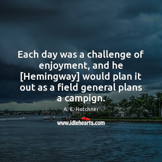 Image, Each day was a challenge of enjoyment, and he [Hemingway] would plan