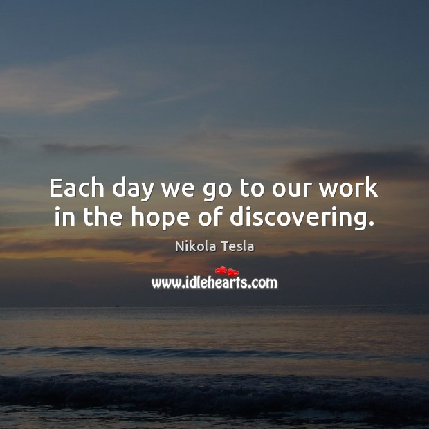 Each day we go to our work in the hope of discovering. Nikola Tesla Picture Quote