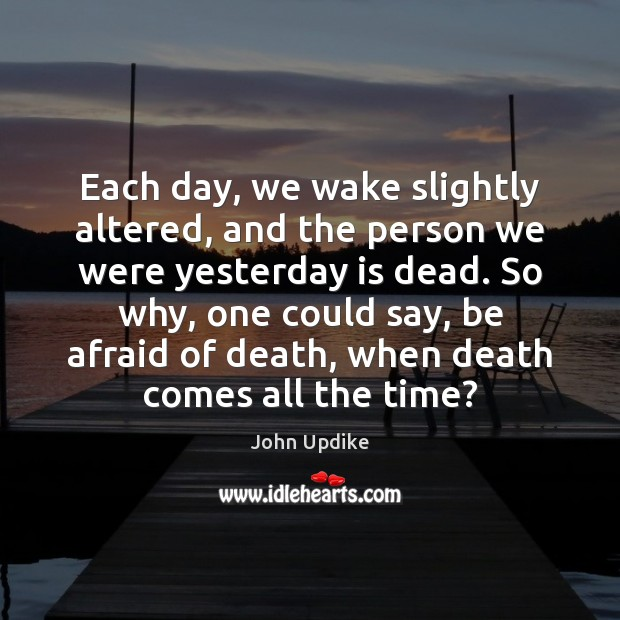 Image, Each day, we wake slightly altered, and the person we were yesterday
