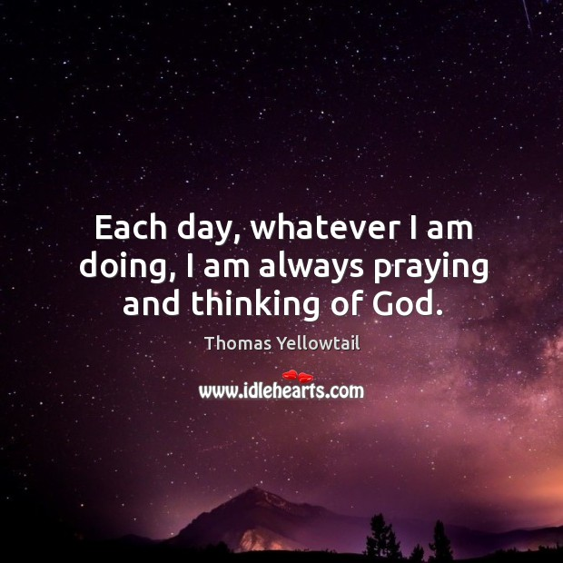 Image, Each day, whatever I am doing, I am always praying and thinking of God.