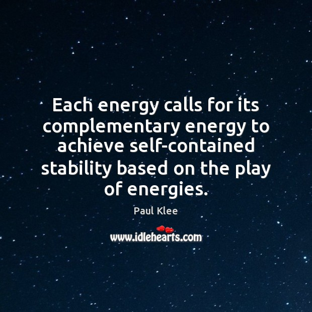 Paul Klee Picture Quote image saying: Each energy calls for its complementary energy to achieve self-contained stability based