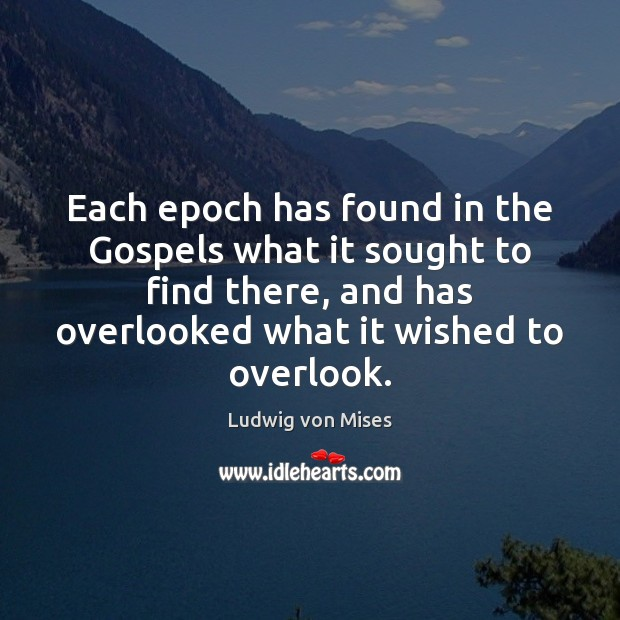 Each epoch has found in the Gospels what it sought to find Ludwig von Mises Picture Quote