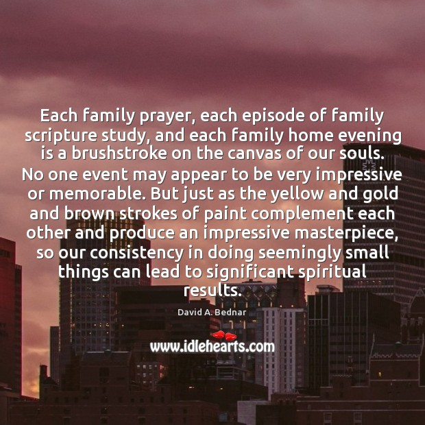 Each family prayer, each episode of family scripture study, and each family David A. Bednar Picture Quote