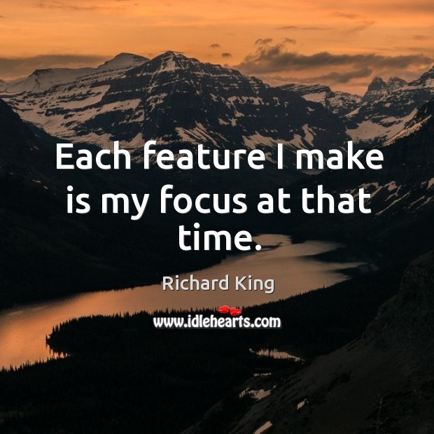 Each feature I make is my focus at that time. Richard King Picture Quote