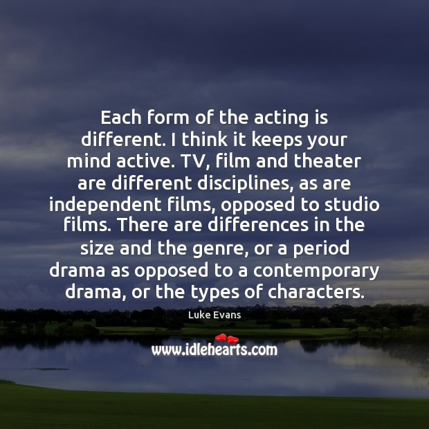Each form of the acting is different. I think it keeps your Acting Quotes Image