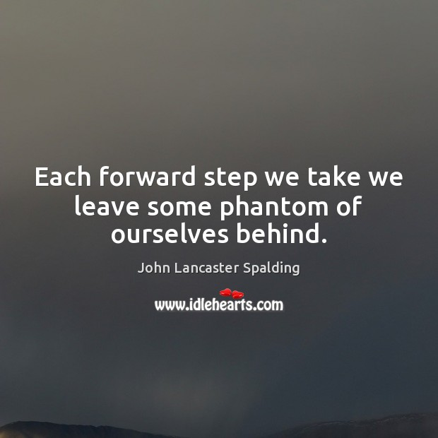 Each forward step we take we leave some phantom of ourselves behind. Image