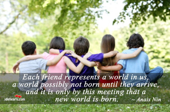 Each Friend Represents A World In Us…