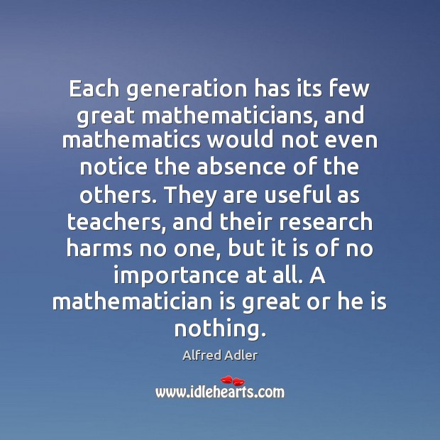 Each generation has its few great mathematicians, and mathematics would not even Image