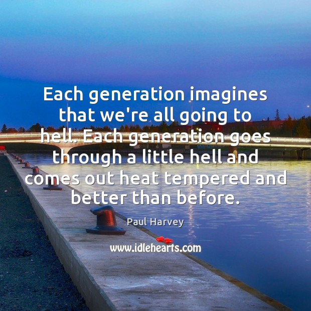 Each generation imagines that we're all going to hell. Each generation goes Paul Harvey Picture Quote