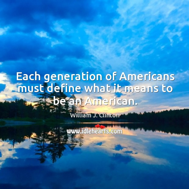 Each generation of Americans must define what it means to be an American. Image