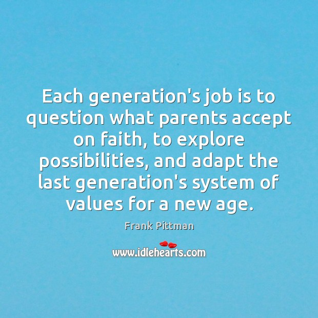 Each generation's job is to question what parents accept on faith, to Frank Pittman Picture Quote