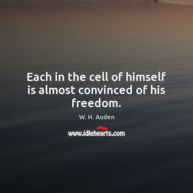 Each in the cell of himself is almost convinced of his freedom. Image