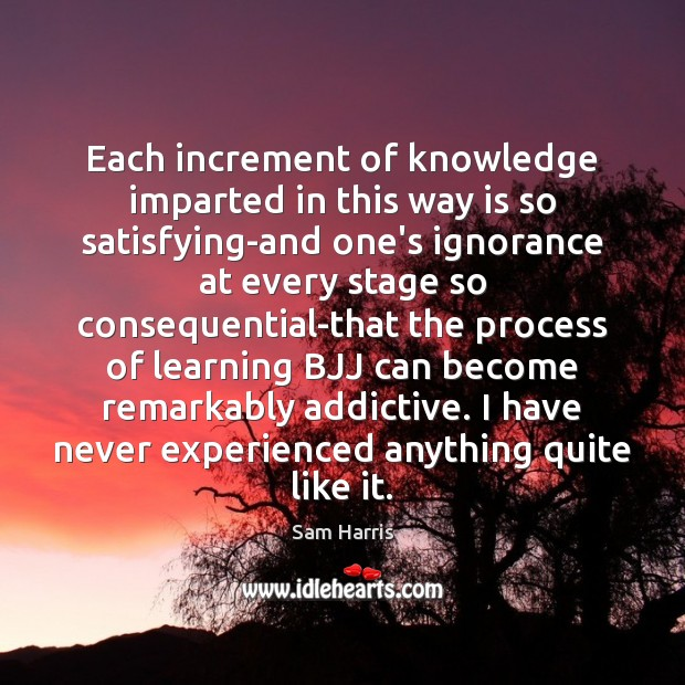 Each increment of knowledge imparted in this way is so satisfying-and one's Sam Harris Picture Quote