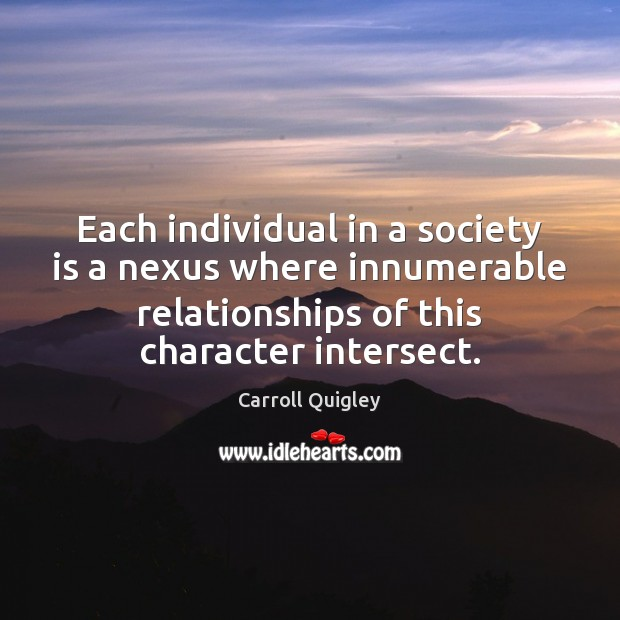 Each individual in a society is a nexus where innumerable relationships of Carroll Quigley Picture Quote