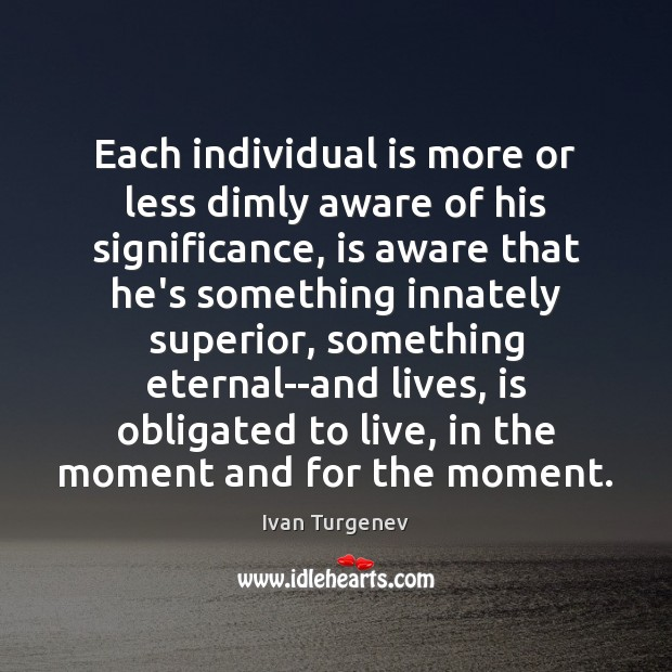 Each individual is more or less dimly aware of his significance, is Image