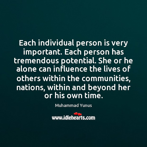 Each individual person is very important. Each person has tremendous potential. She Muhammad Yunus Picture Quote