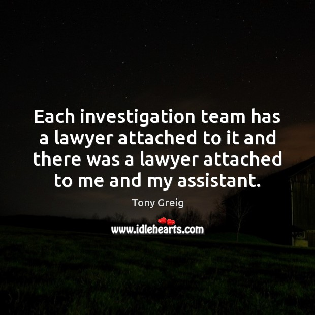 Each investigation team has a lawyer attached to it and there was Image