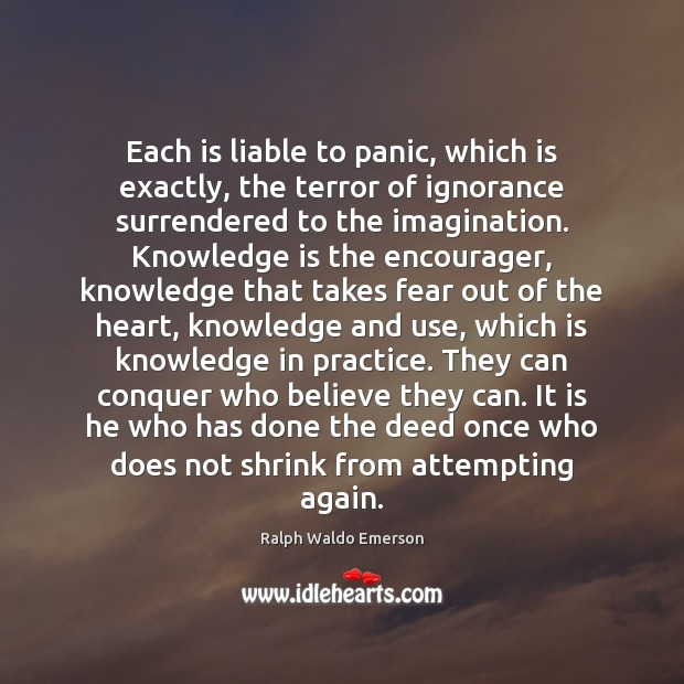Each is liable to panic, which is exactly, the terror of ignorance Image